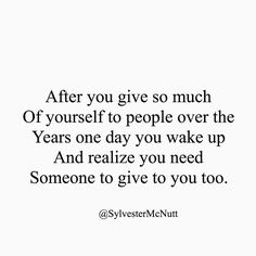 Afteryou give so much of yourself to people over the years.. one day you wake up and realize you need someone to give to you too