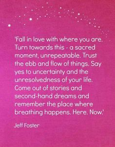 Fall in love with where you are.