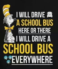 I will drive a school bus here or there. I will drive a school bus everywhere. Bus Driver Appreciation, Appreciation Quotes, Teacher Appreciation, School Bus Driving, School Bus Safety, School Quotes, Teacher Quotes, School Fun, School Days