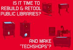 "Is It Time to Rebuild & Retool Public Libraries and Make ""TechShops""? This is a great blog post about the potential future of libraries as centers for doing things with technology and equipment too expensive or bulky for regular people to have in their homes."
