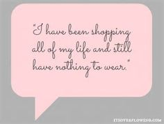 I have been shopping all of my life and still have nothing to wear.