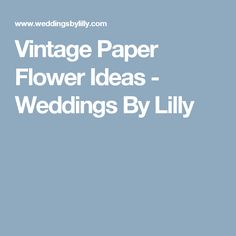 Vintage Paper Flower Ideas - Weddings By Lilly