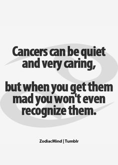 Cancers can be quiet and very caring, but when you get them mad you won't even recognize them.