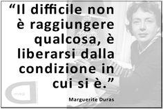 """""""Il difficile non è raggiungere qualcosa, è liberarsi dalla condizione in cui si è."""" Marguerite Duras"""
