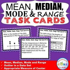 MEAN, MEDIAN, MODE, & RANGE Word Problems - Task Cards {40 Cards} Use these 40 task cards with your students to help them practice PROBLEMS SOLVING with MEAN, MEDIAN, MODE, & RANGE.  Topics included: ✔ Mean, Median, Mode  ✔ Range of a Data Set ✔ Outlier in a Data Set ✔ Appropriate Measures of Center Perfect for math warm-ups, math stations and math assessment prep 6th grade common core statistics and probability 6.SP.3, 6.SP.5