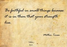 Be faithful in small things because it is in them that your strength lies. - mother Teresa.