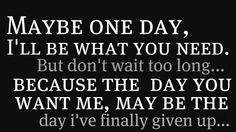Maybe one day, i'll be what you need. But dont wait too long... because the day you want me may be the day i've finally given up.