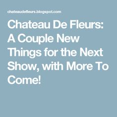 Chateau De Fleurs: A Couple New Things for the Next Show, with More To Come!