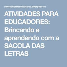 ATIVIDADES PARA EDUCADORES: Brincando e aprendendo com a SACOLA DAS LETRAS