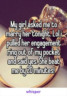 My girl asked me to marry her tonight. Lol i pulled her engagement ring out of my pocket and said yes. She beat me by 20 minutes!