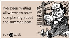 Ive been waiting all winter to start complaining about the summer heat.