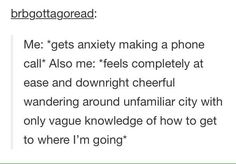 *gets anxiety making a phone call* *also feels completely at ease and downright cheerful wandering around unfamiliar city with only vague knowledge of how to get to where I'm going*
