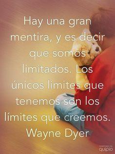 Hay una gran mentira, y es decir que somos limitados. Los únicos límites que tenemos son los límites que creemos. Wayne Dyer