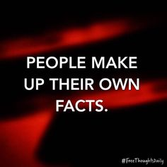 #FreeThought: People make up their own facts. #FreeThoughtsDaily #motivation #inspiration #truth #quote #quoteoftheday #inspire #qotd #wisdom #inspired #thoughts #inspirational #motivational #lifequotes #quotestoliveby #thought #wordporn #thoughtoftheday #inspirationalquote #quotefortheday #inspireme #wordgasm #inspirationoftheday #wisdomquotes