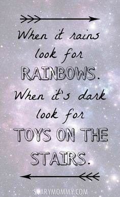 "When it rains look for rainbows. When it's dark look for toys on the stairs."" Also look for the other inspirational quotes on these funny graphics and memes - via Scary Mommy!"