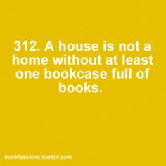 A house is not a home without at least one bookcase full of books.