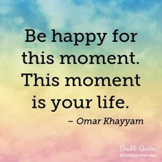 Be+happy+for+this+moment.+This+moment+is+your+life.