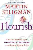 Flourish : a new understanding of happiness, well-being - and how to achieve them