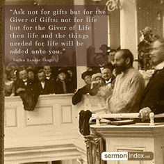 """""""Ask not for gifts but for the Giver of Gifts: not for life but for the Giver of Life - then life and the things needed for life will be added unto you."""" - Sadhu Sundar Singh #giver #god #kingdomfirst"""
