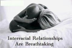 Interracial relationships are breathtaking.