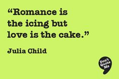Romance is the icing but love is the cake. - Julia Child