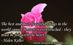 The best and most beautiful things in the world cannot be seen or even touched - they must be felt with the heart. - Helen Keller For more poems visit: www.lovepoemswebsite.com