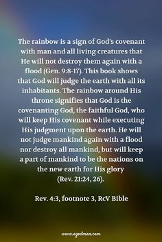 The rainbow is a sign of God's covenant with man and all living creatures that He will not destroy them again with a flood (Gen. 9:8-17). This book shows that God will judge the earth with all its inhabitants. The rainbow around His throne signifies that God is the covenanting God, the faithful God, who will keep His covenant while executing His judgment upon the earth. He will not judge mankind again with a flood nor destroy all mankind, but will keep a part of mankind to be the nations on…