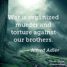 War is organized murder and torture against our brothers. - Alfred Adler, 1870-1937. Austrian medical doctor, psychotherapist, and founder of the school of individual psychology.