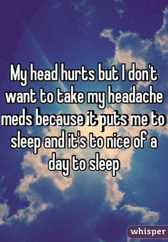 """My head hurts but I don't want to take my headache meds because it puts me to sleep and it's to nice of a day to sleep"""