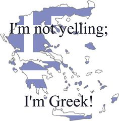 I'm not yelling; I'm Greek!....we just talk louder...all of us...at the exact same time
