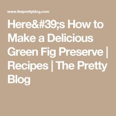 Here's How to Make a Delicious Green Fig Preserve | Recipes | The Pretty Blog