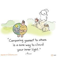 Compairing yourself to others is a sure way to cloud your inner light.