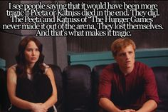 "I see people saying that it would have been more tragic if Peeta or Katniss died in the end. They did. The Peeta and Katniss of ""The Hunger Games"" never made it out of the arena. They lost themselves. And that's what makes it tragic."