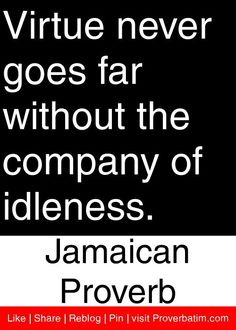 Virtue never goes far without the company of idleness. - Jamaican Proverb #proverbs #quotes