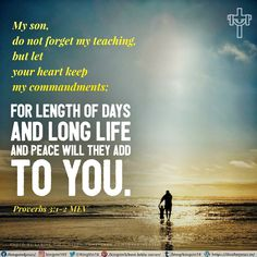 My son, do not forget my teaching, but let your heart keep my commandments; for length of days and long life and peace will they add to you. Proverbs 3:1-2 MEV
