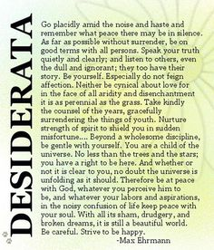 "Desiderata ~ probably my favorite ~ loved since my teen years, but understand it more with each passing year ~ so much truth ~ break it down into sections and let each word penetrate...However, there is one misprint...should say ""Be cheerful"" rather than ""Be careful"" at the end. ~ALW"