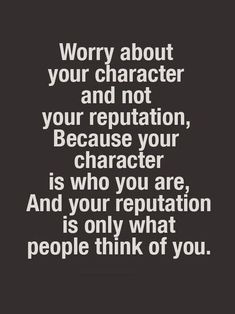 Worry about your character and not your reputation, because your character is who you are, and your reputation is only what people think of you. Quotable Quotes, Wisdom Quotes, True Quotes, Great Quotes, Quotes To Live By, Motivational Quotes, Inspirational Quotes, Uplifting Quotes, You Are Crazy Quotes