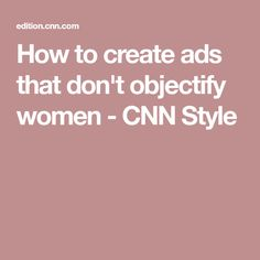 How to create ads that don't objectify women - CNN Style