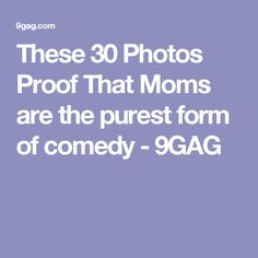 These 30 Photos Proof That Moms are the purest form of comedy - 9GAG