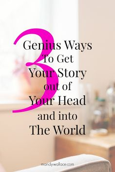 3 Genius Ways To Get Your Story out of Your Head And into The World