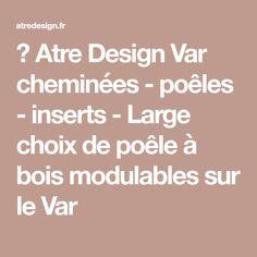 → Atre Design Var cheminées - poêles - inserts - Large choix de poêle à bois modulables sur le Var