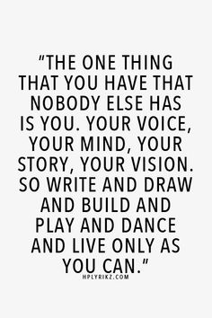 The one thing that you have that nobody else has is you.  Your voice, your mind, your story, your vision.  So write and draw and build and play and dance and live as only you can.