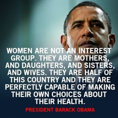 Woman are not an interest group. They are mothers and daughters and sisters and wives. They are half of this country and they are perfectly capable of making their own choices about their health -President Barack Obama