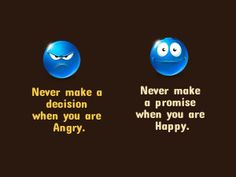Never make a decision when you are Angry Never make a promise when you are Happy