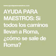 AYUDA PARA MAESTROS: Si todos los caminos llevan a Roma, ¿cómo se sale de Roma?