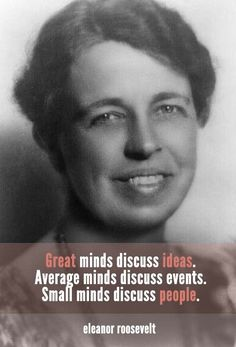 """Wise words from Eleanor Roosevelt, the longest serving First Lady of the United States. """"Great minds discuss ideas. Average minds discuss events. Small minds discuss people."""" (photo: Library of Congress)"""