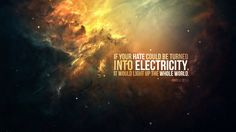 If your hate could be turned into electricity it would light the whole world.