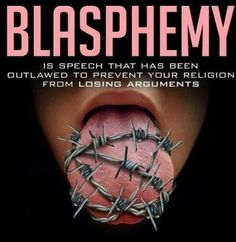 Blasphemy is speech that has been outlawed to prevent your religion from losing arguments.