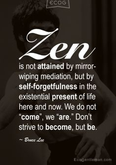 ♂ Graphic Quotes - Zen is not attained by mirror-wiping mediation but by self-forgetfulness in the existential present of life here and now by Bruce Lee ♂ Graphic Quotes – Zen is not attained by mirror-wiping mediation, but by self-forgetfulness in…View Post