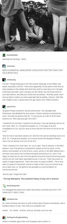 "Though being gay in the sucked, being gay in the military was easier, and pretty common. There were apparently, at one point in time time so many lesbians in the military that when they tried to crack down on it, the girls wrote back and said ""Look I The More You Know, You Got This, Memes, Bubbline, Time Time, Your Girlfriends, Faith In Humanity, My Tumblr, Along The Way"